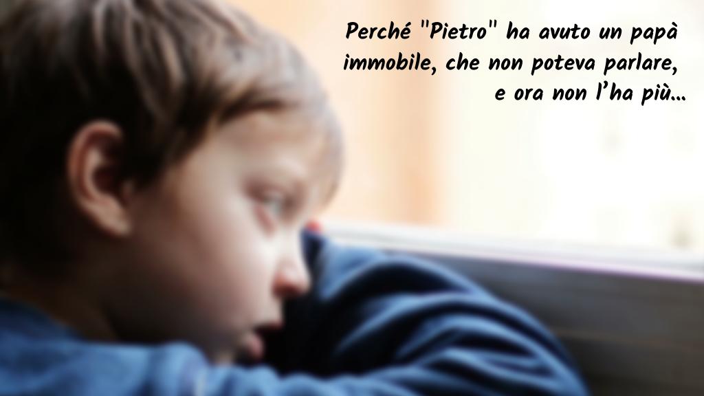 """Perché """"Pietro"""" ha avuto un papà immobile, che non poteva parlare e ora non l'ha più…"""
